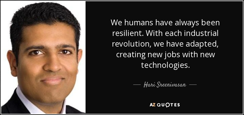 We humans have always been resilient. With each industrial revolution, we have adapted, creating new jobs with new technologies. - Hari Sreenivasan