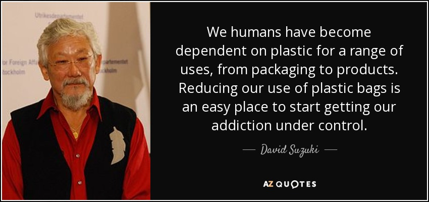 We humans have become dependent on plastic for a range of uses, from packaging to products. Reducing our use of plastic bags is an easy place to start getting our addiction under control. - David Suzuki