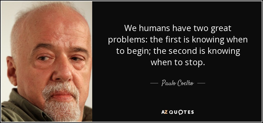 We humans have two great problems: the first is knowing when to begin; the second is knowing when to stop. - Paulo Coelho