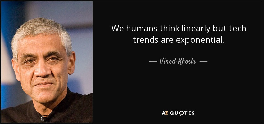 We humans think linearly but tech trends are exponential. - Vinod Khosla