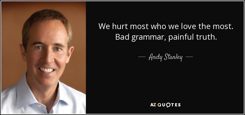 We hurt most who we love the most. Bad grammar, painful truth. - Andy Stanley
