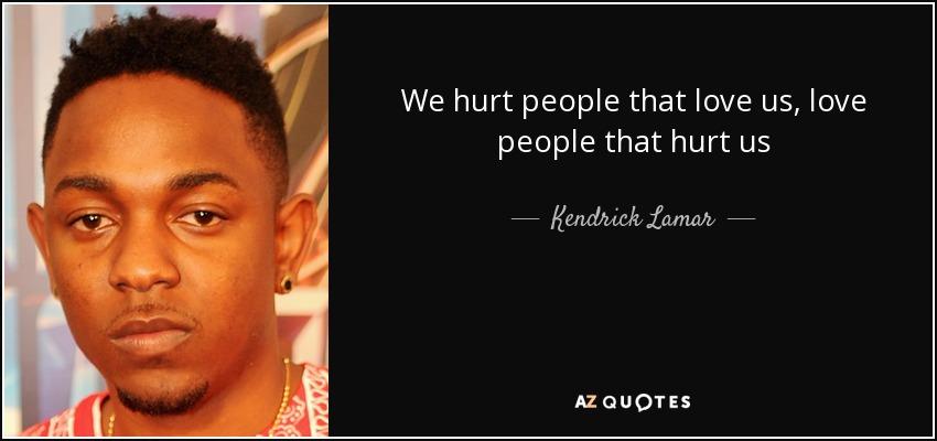We hurt people that love us, love people that hurt us - Kendrick Lamar