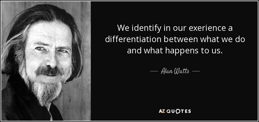 We identify in our exerience a differentiation between what we do and what happens to us. - Alan Watts