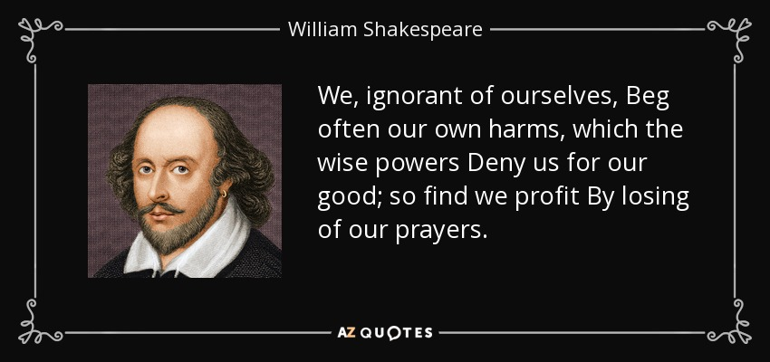 We, ignorant of ourselves, Beg often our own harms, which the wise powers Deny us for our good; so find we profit By losing of our prayers. - William Shakespeare