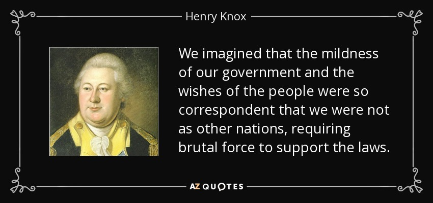 We imagined that the mildness of our government and the wishes of the people were so correspondent that we were not as other nations, requiring brutal force to support the laws. - Henry Knox