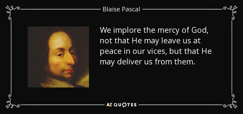 We implore the mercy of God, not that He may leave us at peace in our vices, but that He may deliver us from them. - Blaise Pascal