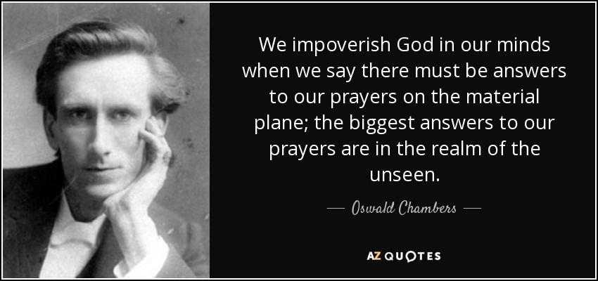We impoverish God in our minds when we say there must be answers to our prayers on the material plane; the biggest answers to our prayers are in the realm of the unseen. - Oswald Chambers