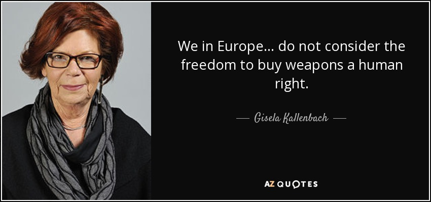 We in Europe ... do not consider the freedom to buy weapons a human right. - Gisela Kallenbach