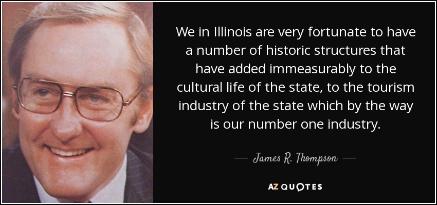 We in Illinois are very fortunate to have a number of historic structures that have added immeasurably to the cultural life of the state, to the tourism industry of the state which by the way is our number one industry. - James R. Thompson