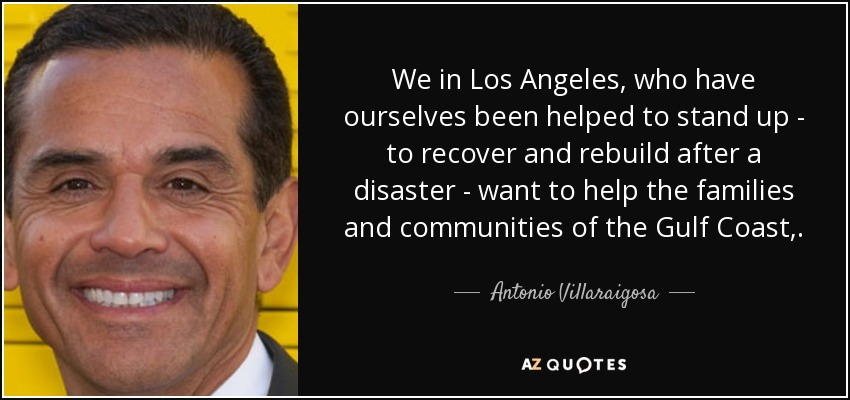 We in Los Angeles, who have ourselves been helped to stand up - to recover and rebuild after a disaster - want to help the families and communities of the Gulf Coast,. - Antonio Villaraigosa