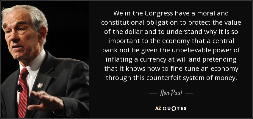 We in the Congress have a moral and constitutional obligation to protect the value of the dollar and to understand why it is so important to the economy that a central bank not be given the unbelievable power of inflating a currency at will and pretending that it knows how to fine-tune an economy through this counterfeit system of money. - Ron Paul