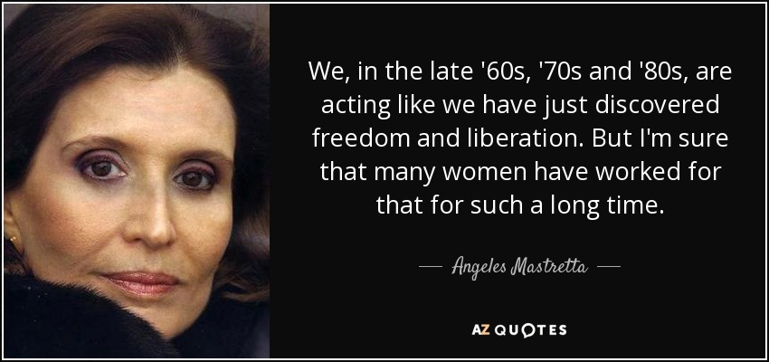 We, in the late '60s, '70s and '80s, are acting like we have just discovered freedom and liberation. But I'm sure that many women have worked for that for such a long time. - Angeles Mastretta