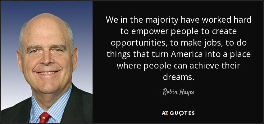 We in the majority have worked hard to empower people to create opportunities, to make jobs, to do things that turn America into a place where people can achieve their dreams. - Robin Hayes