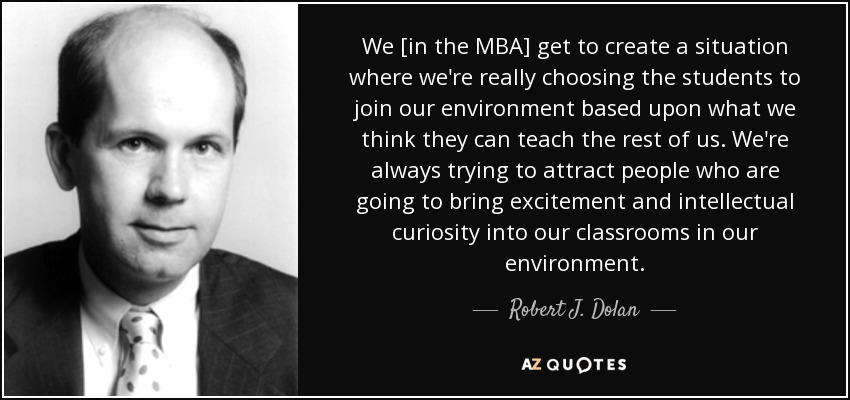 We [in the MBA] get to create a situation where we're really choosing the students to join our environment based upon what we think they can teach the rest of us. We're always trying to attract people who are going to bring excitement and intellectual curiosity into our classrooms in our environment. - Robert J. Dolan