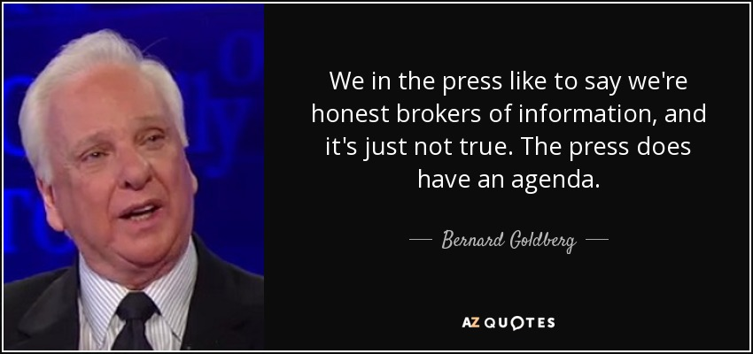 We in the press like to say we're honest brokers of information, and it's just not true. The press does have an agenda. - Bernard Goldberg