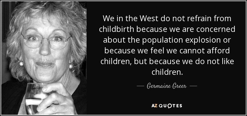 We in the West do not refrain from childbirth because we are concerned about the population explosion or because we feel we cannot afford children, but because we do not like children. - Germaine Greer