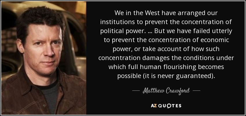 We in the West have arranged our institutions to prevent the concentration of political power. … But we have failed utterly to prevent the concentration of economic power, or take account of how such concentration damages the conditions under which full human flourishing becomes possible (it is never guaranteed). - Matthew Crawford
