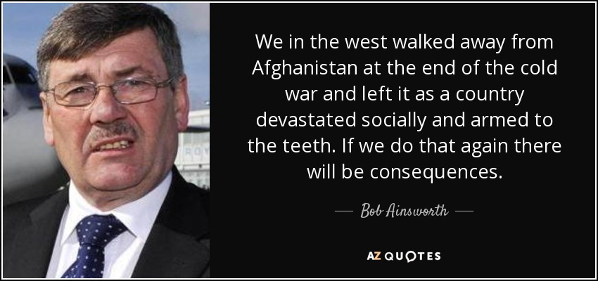 We in the west walked away from Afghanistan at the end of the cold war and left it as a country devastated socially and armed to the teeth. If we do that again there will be consequences. - Bob Ainsworth