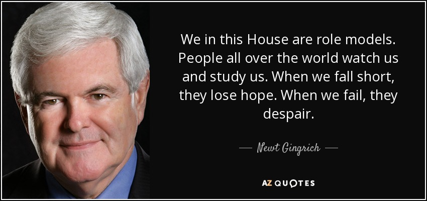 We in this House are role models. People all over the world watch us and study us. When we fall short, they lose hope. When we fail, they despair. - Newt Gingrich