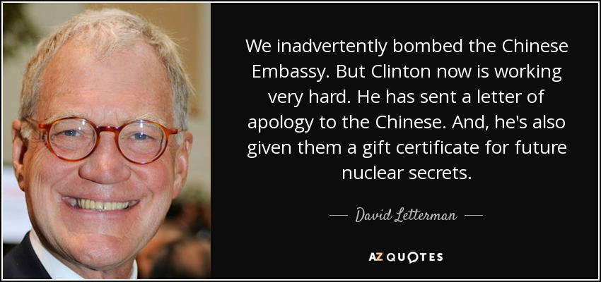We inadvertently bombed the Chinese Embassy. But Clinton now is working very hard. He has sent a letter of apology to the Chinese. And, he's also given them a gift certificate for future nuclear secrets. - David Letterman