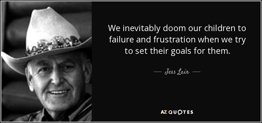 We inevitably doom our children to failure and frustration when we try to set their goals for them. - Jess Lair
