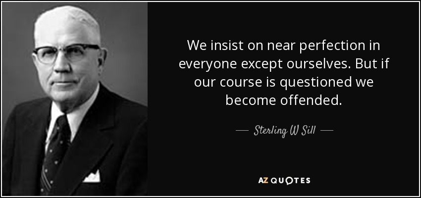 We insist on near perfection in everyone except ourselves. But if our course is questioned we become offended. - Sterling W Sill