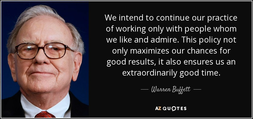 We intend to continue our practice of working only with people whom we like and admire. This policy not only maximizes our chances for good results, it also ensures us an extraordinarily good time. - Warren Buffett