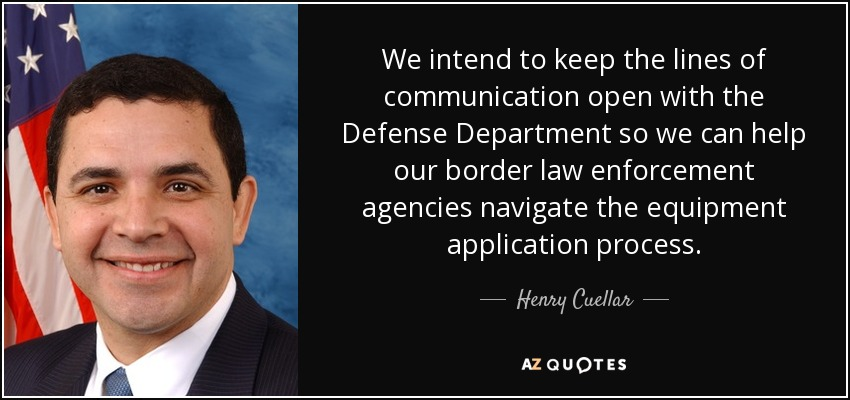 We intend to keep the lines of communication open with the Defense Department so we can help our border law enforcement agencies navigate the equipment application process. - Henry Cuellar