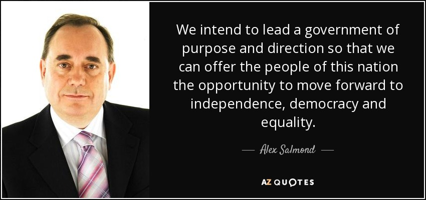 We intend to lead a government of purpose and direction so that we can offer the people of this nation the opportunity to move forward to independence, democracy and equality. - Alex Salmond