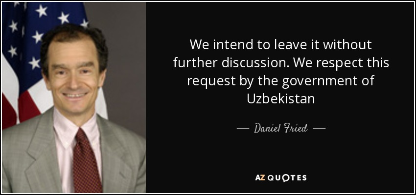 We intend to leave it without further discussion. We respect this request by the government of Uzbekistan - Daniel Fried