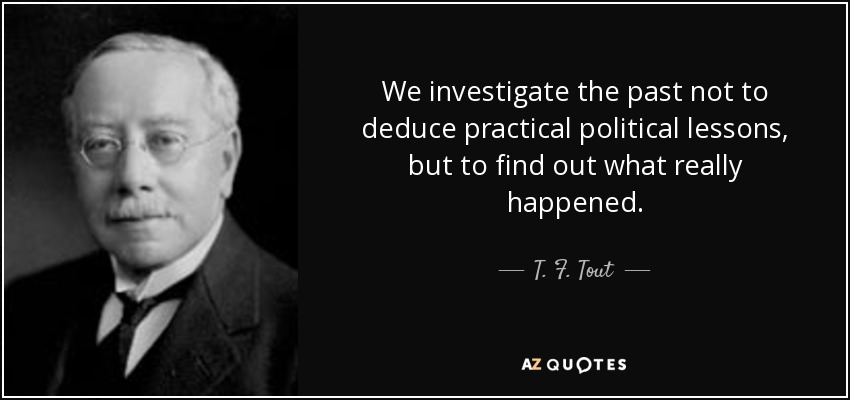We investigate the past not to deduce practical political lessons, but to find out what really happened. - T. F. Tout