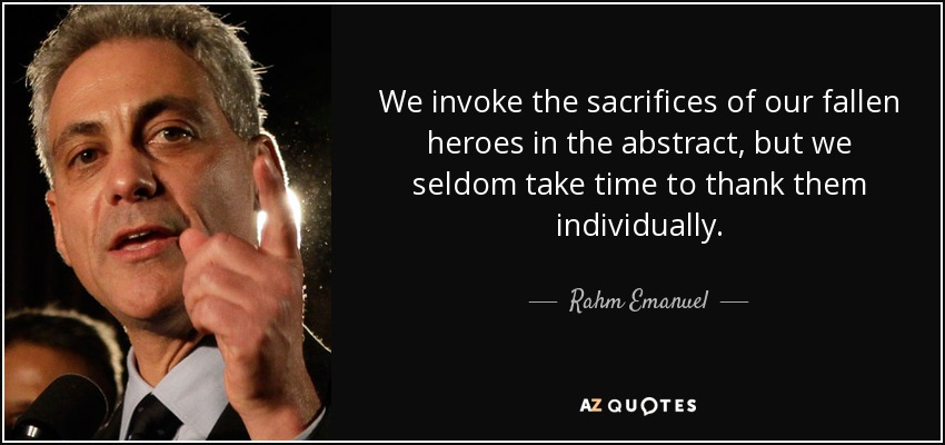 We invoke the sacrifices of our fallen heroes in the abstract, but we seldom take time to thank them individually. - Rahm Emanuel