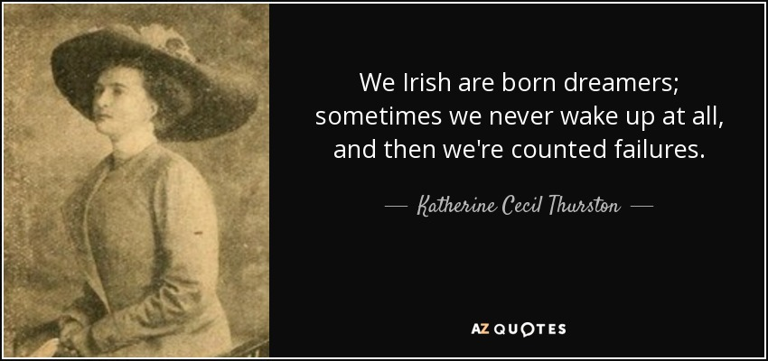 We Irish are born dreamers; sometimes we never wake up at all, and then we're counted failures. - Katherine Cecil Thurston