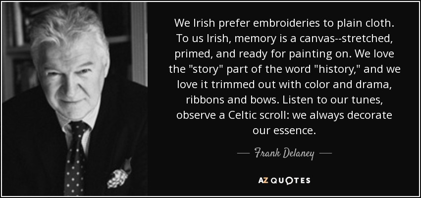We Irish prefer embroideries to plain cloth. To us Irish, memory is a canvas--stretched, primed, and ready for painting on. We love the