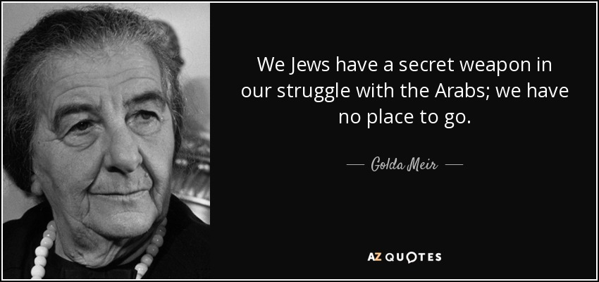 We Jews have a secret weapon in our struggle with the Arabs; we have no place to go. - Golda Meir