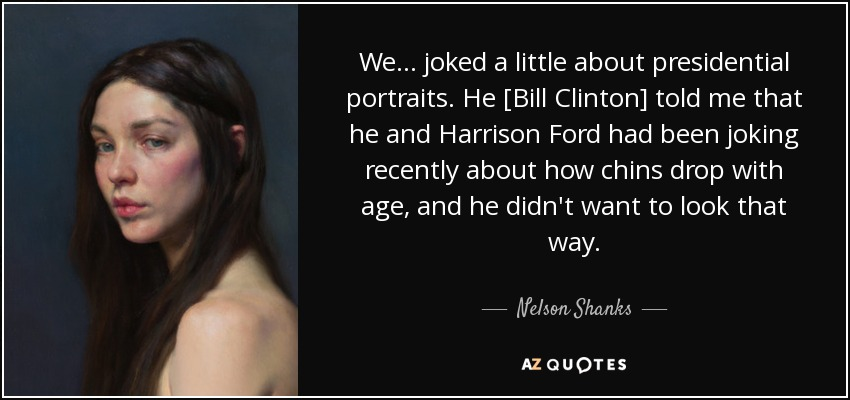 We... joked a little about presidential portraits. He [Bill Clinton] told me that he and Harrison Ford had been joking recently about how chins drop with age, and he didn't want to look that way. - Nelson Shanks