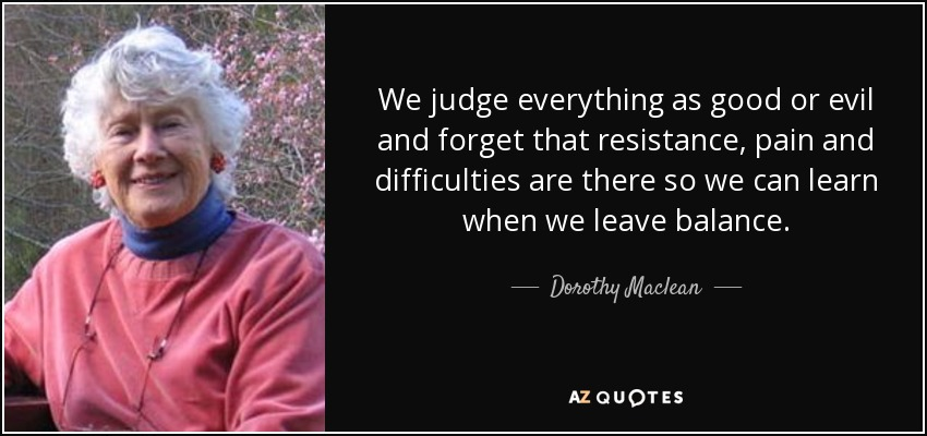 We judge everything as good or evil and forget that resistance, pain and difficulties are there so we can learn when we leave balance. - Dorothy Maclean