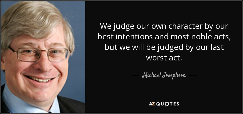 We judge our own character by our best intentions and most noble acts, but we will be judged by our last worst act. - Michael Josephson