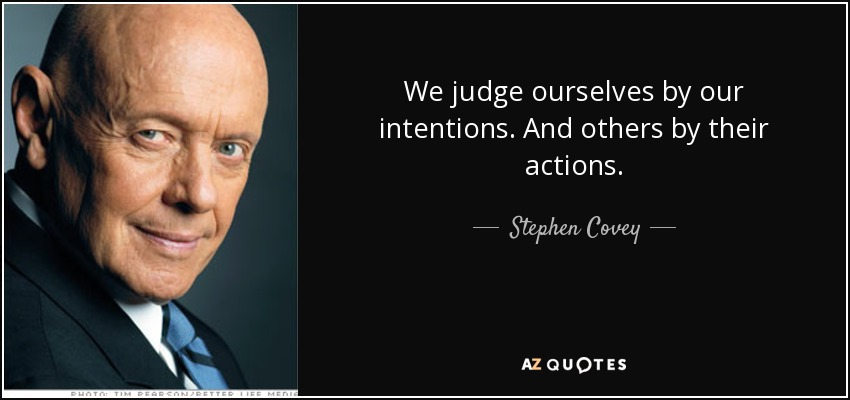We judge ourselves by our intentions. And others by their actions. - Stephen Covey