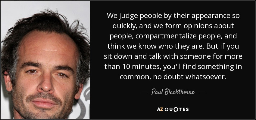 We judge people by their appearance so quickly, and we form opinions about people, compartmentalize people, and think we know who they are. But if you sit down and talk with someone for more than 10 minutes, you'll find something in common, no doubt whatsoever. - Paul Blackthorne