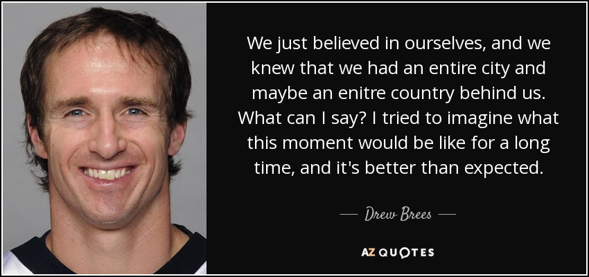 We just believed in ourselves, and we knew that we had an entire city and maybe an enitre country behind us. What can I say? I tried to imagine what this moment would be like for a long time, and it's better than expected. - Drew Brees