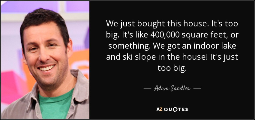We just bought this house. It's too big. It's like 400,000 square feet, or something. We got an indoor lake and ski slope in the house! It's just too big. - Adam Sandler