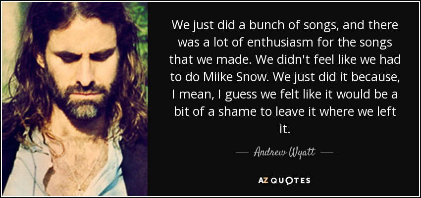 We just did a bunch of songs, and there was a lot of enthusiasm for the songs that we made. We didn't feel like we had to do Miike Snow. We just did it because, I mean, I guess we felt like it would be a bit of a shame to leave it where we left it. - Andrew Wyatt
