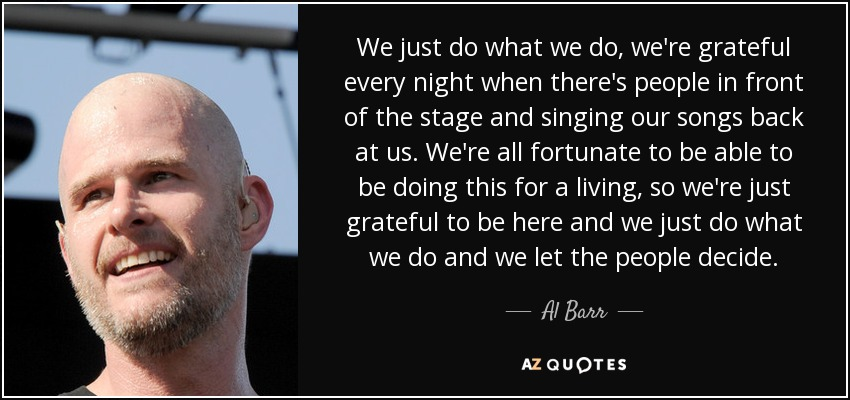 We just do what we do, we're grateful every night when there's people in front of the stage and singing our songs back at us. We're all fortunate to be able to be doing this for a living, so we're just grateful to be here and we just do what we do and we let the people decide. - Al Barr