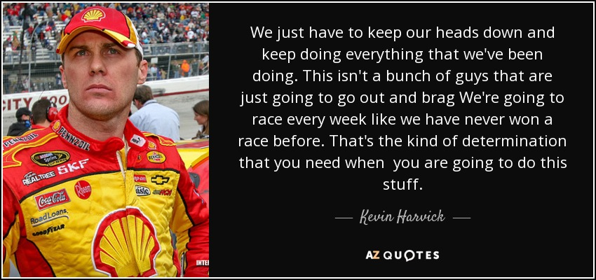 We just have to keep our heads down and keep doing everything that we've been doing. This isn't a bunch of guys that are just going to go out and brag We're going to race every week like we have never won a race before. That's the kind of determination that you need when you are going to do this stuff. - Kevin Harvick