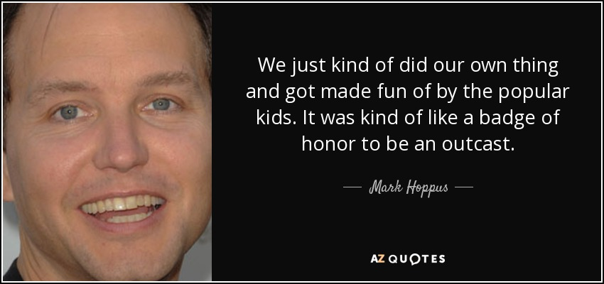 We just kind of did our own thing and got made fun of by the popular kids. It was kind of like a badge of honor to be an outcast. - Mark Hoppus
