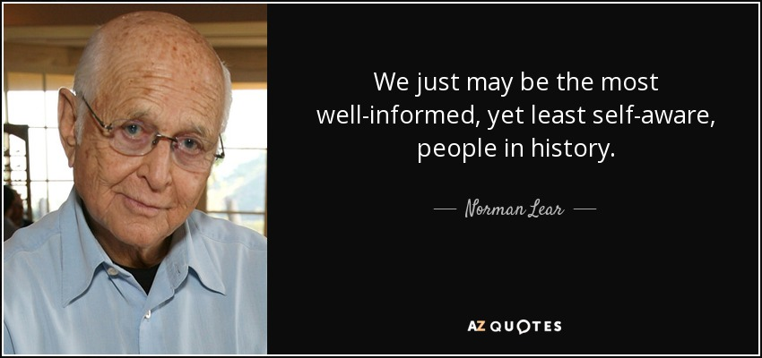 We just may be the most well-informed, yet least self-aware, people in history. - Norman Lear