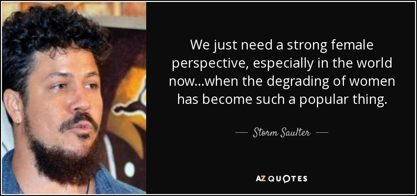 We just need a strong female perspective, especially in the world now...when the degrading of women has become such a popular thing. - Storm Saulter