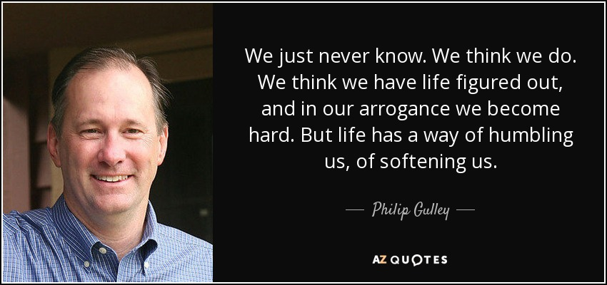 We just never know. We think we do. We think we have life figured out, and in our arrogance we become hard. But life has a way of humbling us, of softening us. - Philip Gulley