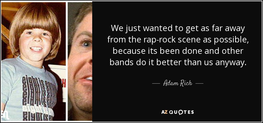 We just wanted to get as far away from the rap-rock scene as possible, because its been done and other bands do it better than us anyway. - Adam Rich